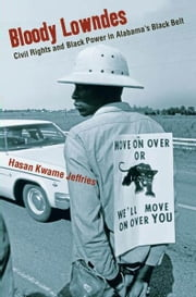 Bloody Lowndes - Civil Rights and Black Power in Alabamas Black Belt ebook by Hasan Kwame Jeffries