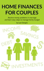 Home Finances for Couples. Resolve Money Problems in Marriage and Learn Easy Steps to Manage Your Family Budget ebook by Leo Ostapiv