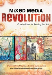Mixed Media Revolution - Creative Ideas for Reusing Your Art ebook by Darlene Olivia McElroy,Sandra Duran Wilson