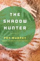 The Shadow Hunter ebook by Pat Murphy