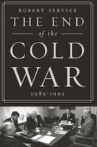 The End of the Cold War: 1985-1991 ebook by Robert Service