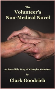 The Volunteer's Non-Medical Novel - An Incredible Story of a Hospice Volunteer ebook by Clark Goodrich