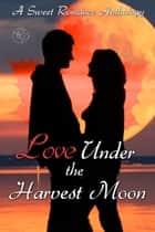 Love Under the Harvest Moon - A Sweet Romance Anthology ebook by Nemma Wollenfang, T.E. Hodden, Patricia Crisafulli,...