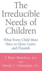 The Irreducible Needs Of Children - What Every Child Must Have To Grow, Learn, And Flourish ebook by T. Berry Brazelton, Stanley I. Greenspan