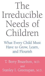 The Irreducible Needs Of Children - What Every Child Must Have To Grow, Learn, And Flourish ekitaplar by T. Berry Brazelton, Stanley I. Greenspan