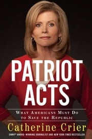 Patriot Acts - What Americans Must Do to Save the Republic ebook by Catherine Crier
