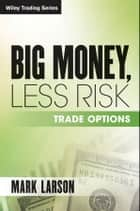 Big Money, Less Risk ebook by Mark Larson