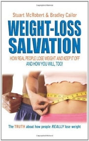 Weight Loss Salvation - How Real People Lose Weight and Keep It Off ebook by Stuart McRobert