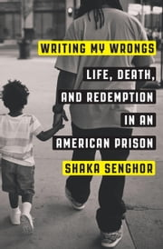 Writing My Wrongs - Life, Death, and Redemption in an American Prison ebook by Shaka Senghor