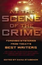 At the Scene of the Crime - Forensic Mysteries from Today's Best Writers ebook by Dana Stabenow