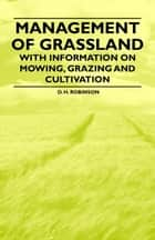 Management of Grassland - With Information on Mowing, Grazing and Cultivation ebook by D. H. Robinson