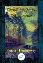 Three Short Stories & Ten Poems ebook by Ernest Hemingway