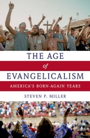 The Age of Evangelicalism: Americas Born-Again Years ebook by Steven P. Miller