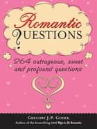 Romantic Questions - 264 Outrageous, Sweet and Profound Questions ebook by Gregory Godek