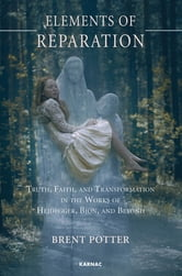 Elements of Reparation - Truth, Faith, and Transformation in the Works of Heidegger, Bion, and Beyond ebook by Brent Potter