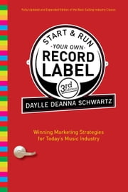 Start and Run Your Own Record Label, Third Edition - Winning Marketing Strategies for Today's Music Industry ebook by Daylle Deanna Schwartz