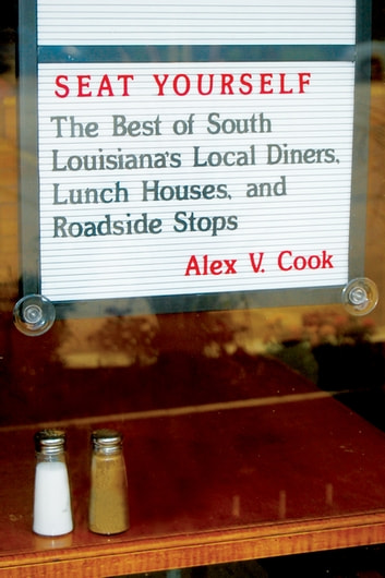 Seat Yourself - The Best of South Louisiana's Local Diners, Lunch Houses, and Roadside Stops ebook by Alex V. Cook