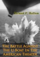 The Battle Against The U-Boat In The American Theater [Illustrated Edition] ebook by Richard P. Hallion