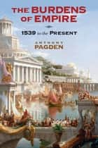 The Burdens of Empire - 1539 to the Present ebook by Anthony Pagden