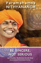 Be Sincere, Not Serious (Spirituality, Meditation & Self Help Guaranteed Solutions Series) ebook by Paramahamsa Nithyananda