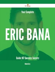 Your Complete Eric Bana Guide - 187 Success Secrets ebook by Michael Curry