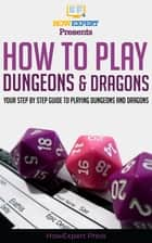 How To Play Dungeons and Dragons: Your Step By Step Guide To Playing Dungeons and Dragons For Beginners ebook by HowExpert
