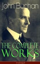 The Complete Works of John Buchan (Unabridged) - Thriller Classics, Spy Novels, Supernatural Tales, Short Stories, Poetry, Historical Works, The Great War Writings, Essays, Biographies & Memoirs – All in One Volume ebook by John Buchan