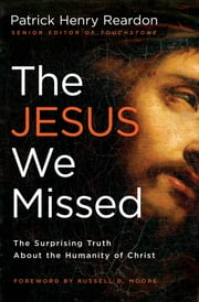 The Jesus We Missed - The Surprising Truth About the Humanity of Christ ebook by Father Patrick Reardon,Russell D. Moore