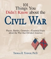 101 Things You Didn't Know About The Civil War - Places, Battles, Generals--Essential Facts About the War That Divided America ebook by Thomas Turner