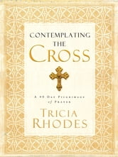 Contemplating the Cross - A 40 Day Pilgrimage of Prayer ebook by Tricia McCary Rhodes