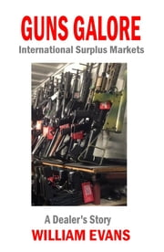 Guns Galore: International Surplus Markets - A Dealer's Story ebook by William Evans
