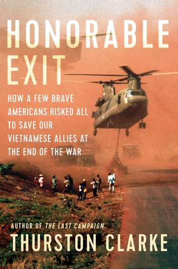Honorable Exit - How a Few Brave Americans Risked All to Save Our Vietnamese Allies at the End of the War ebook by Thurston Clarke