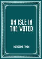 An Isle in the Water ebook by Katharine Tynan
