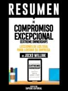 "Resumen De ""Compromiso Excepcional (Extreme Ownership): Lecciones De Los Seal Para Liderar Su Empresa - De Jocko Willink"" ebook by Sapiens Editorial"