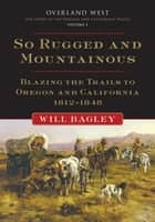 So Rugged and Mountainous: Blazing the Trails to Oregon and California, 1812-1848 - Blazing the Trails to Oregon and California, 1812–1848 ebook by Will Bagley