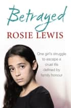 Betrayed: The heartbreaking true story of a struggle to escape a cruel life defined by family honour 電子書 by Rosie Lewis