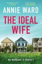 The Ideal Wife - an explosive psychological thriller of a perfect love story that leads to the perfect crime ebook by Annie Ward