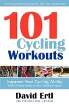 101 Cycling Workouts: Improve Your Cycling Ability While Adding Variety to Your Training Program ebook by David Ertl