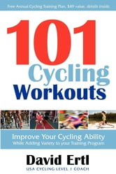 101 Cycling Workouts: Improve Your Cycling Ability While Adding Variety to Your Training Program - Improve Your Cycling Ability While Adding Variety to Your Training Program ebook by David Ertl