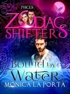 Bound by Water:A Zodiac Shifters paranormal romance: Pisces - Zodiac Shifters, #6 ebook by Monica La Porta