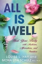 All Is Well - Heal Your Body with Medicines, Affirmations, and Intuition ebook by Louise Hay, Mona Lisa Schulz, M.D./Ph.D.