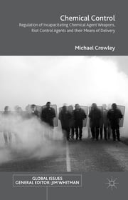Chemical Control - Regulation of Incapacitating Chemical Agent Weapons, Riot Control Agents and their Means of Delivery ebook by Michael Crowley