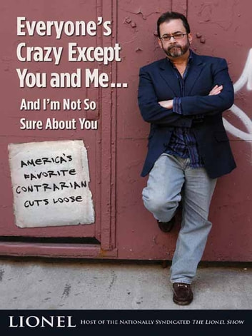 Everyone's Crazy Except You and Me...And I'm Not So Sure About You - America's Favorite Contrarian Cuts Loose ebook by Lionel
