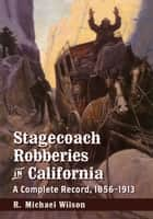 Stagecoach Robberies in California - A Complete Record, 1856–1913 ebook by R. Michael Wilson