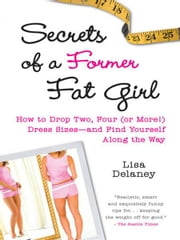 Secrets of a Former Fat Girl - How to Lose Two, Four (or More!) Dress Sizes--And Find Yourself Along the Way ebook by Lisa Delaney