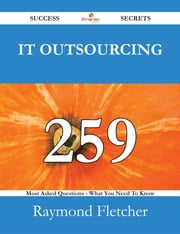 IT Outsourcing 259 Success Secrets - 259 Most Asked Questions On IT Outsourcing - What You Need To Know ebook by Raymond Fletcher