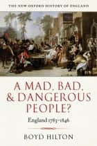 A Mad, Bad, and Dangerous People? - England 1783-1846 ebook by Boyd Hilton