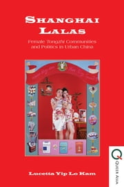 Shanghai Lalas - Female Tongzhi Communities and Politics in Urban China ebook by Lucetta Yip Lo Kam