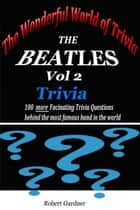 The Wonderful World of Trivia: The Beatles Trivia - vol 2 ebook by Robert Gardner