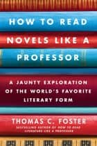 How to Read Novels Like a Professor - A Jaunty Exploration of the World's Favorite Literary Form ebook by Thomas C Foster
